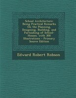 School Architecture: Being Practical Remarks On the Planning, Designing, Building, and Furnishing of School-Houses. with