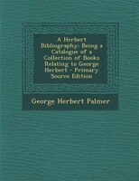 A Herbert Bibliography: Being a Catalogue of a Collection of Books Relating to George Herbert - Primary Source Edition