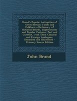 Brand's Popular Antiquities of Great Britain: Faiths and Folklore; a Dictionary of National Beliefs, Superstitions and