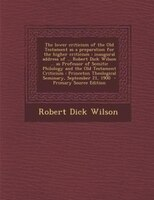 The lower criticism of the Old Testament as a preparation for the higher criticism: inaugural address of ... Robert Dick Wilson ..