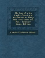 The Log of a Sea Angler: Sport and Adventures in Many Seas with Spear and Rod - Primary Source Edition