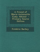 A friend of Marie-Antoinette (Lady Atkins)  - Primary Source Edition