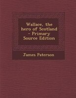 Wallace, the hero of Scotland  - Primary Source Edition