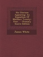 His Glorious Appearing: An Exposition Of Matthew Twenty-four... - Primary Source Edition
