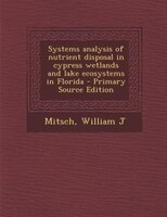 Systems analysis of nutrient disposal in cypress wetlands and lake ecosystems in Florida - Primary Source Edition