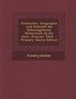 Geschichte, Geographie und Statistik des Erherzogthums Oesterreich ob der Enns. Zweyter Theil. - Primary Source Edition