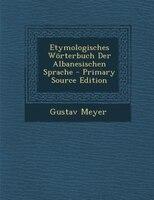 Etymologisches Wörterbuch Der Albanesischen Sprache - Primary Source Edition