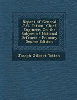 Report of General J.G. Totten, Chief Engineer, On the Subject of National Defences - Primary Source Edition