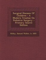 Surgical Diseases Of Children: A Modern Treatise On Pediatric Surgery