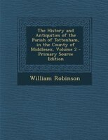 The History and Antiquities of the Parish of Tottenham, in the County of Middlesex, Volume 2 - Primary Source Edition