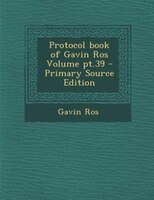 Protocol book of Gavin Ros Volume pt.39 - Primary Source Edition