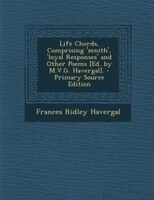 Life Chords, Comprising 'zenith', 'loyal Responses' and Other Poems [Ed. by M.V.G. Havergal].