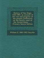 History of San Diego, 1542-1907; an account of the rise and progress of the pioneer settlement on the Pacific coast of the United