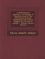 A Shakespearian grammar. An attempt to illustrate some of the differences between Elizabethan and modern English. For the use of s
