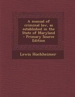A manual of criminal law, as established in the State of Maryland  - Primary Source Edition