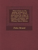 Observations on the popular antiquities of Great Britain: chiefly illustrating the origin of our vulgar and provincial customs, ce