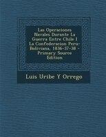 Las Operaciones Navales Durante La Guerra Entre Chile I La Confederacion Peru-Boliviana, 1836-37-38 - Primary Source Edition