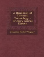 A Handbook of Chemical Technology - Primary Source Edition