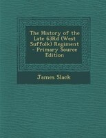 The History of the Late 63Rd (West Suffolk) Regiment - Primary Source Edition