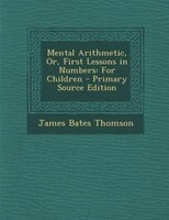 Mental Arithmetic, Or, First Lessons in Numbers: For Children - Primary Source Edition