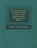 Die Hansa Und Der Deutsche Ritter-Orden in Den Ostseeländern - Primary Source Edition