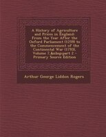 A History of Agriculture and Prices in England: From the Year After the Oxford Parliament (1259) to the Commencement of the Contin