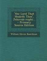 'the Lord That Healeth Thee', Jehovah-rophi... - Primary Source Edition