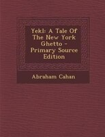 Yekl: A Tale Of The New York Ghetto - Primary Source Edition