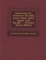 Homeward: Or, Travels In The Holy Land, China, India, Egypt, And Europe... - Primary Source Edition