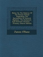 Notes On The Rubrics Of The Roman Ritual: Regarding The Sacraments In General, Baptism, The Eucharist, And Extreme Unction... - Pr