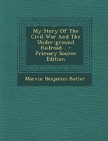 My Story Of The Civil War And The Under-ground Railroad... - Primary Source Edition