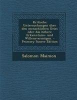 Kritische Untersuchungen über den menschlichen Geist oder das höhere Erkenntniss- und Willensvermögen. - Primary