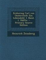 Erzherzog Carl von Oesterreich: Ein Lebensbild. I. Band, 1. Hälfte. - Primary Source Edition