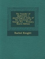 The founder of Quakerism; a psychological study of the mysticism of George Fox  - Primary Source Edition
