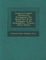 Friedrich Froebel's Education by Development: The Second Part of the Pedagogics of the Kindergarten - Primary Source