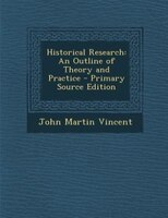 Historical Research: An Outline of Theory and Practice - Primary Source Edition
