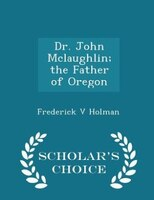 Dr. John Mclaughlin; the Father of Oregon - Scholar's Choice Edition