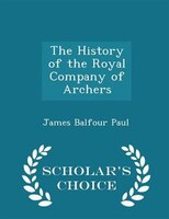 The History of the Royal Company of Archers - Scholar's Choice Edition