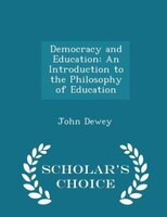 Democracy and Education: An Introduction to the Philosophy of Education - Scholar's Choice Edition