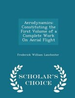 Aerodynamics: Constituting the First Volume of a Complete Work On Aerial Flight - Scholar's Choice Edition