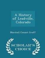 A History of Leadville, Colorado - Scholar's Choice Edition