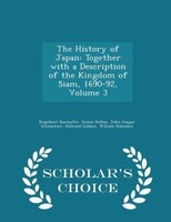 The History of Japan: Together with a Description of the Kingdom of Siam, 1690-92, Volume 3 - Scholar's Choice Edition