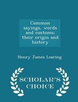 Common sayings, words and customs; their origin and history  - Scholar's Choice Edition