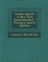 Visible Speech: A New Fact Demonstrated - Primary Source Edition