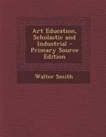 Art Education, Scholastic and Industrial - Primary Source Edition