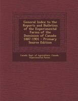 General Index to the Reports and Bulletins of the Experimental Farms of the Dominion of Canada: 1887-1901 - Primary Source Edition