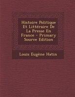 Histoire Politique Et Littéraire De La Presse En France - Primary Source Edition