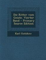 Die Ritter vom Geiste. Vierter Band - Primary Source Edition
