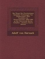 Das Wesen Des Christentums: Sechzehn Vorlesungen Vor Studierenden Aller Facultäten Im Wintersemester 1899/1900 an Der