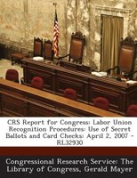 CRS Report for Congress: Labor Union Recognition Procedures: Use of Secret Ballots and Card Checks: April 2, 2007 - RL32930